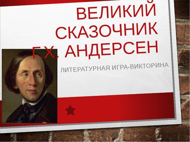 ВЕЛИКИЙ СКАЗОЧНИК Г.Х. АНДЕРСЕН ЛИТЕРАТУРНАЯ ИГРА-ВИКТОРИНА