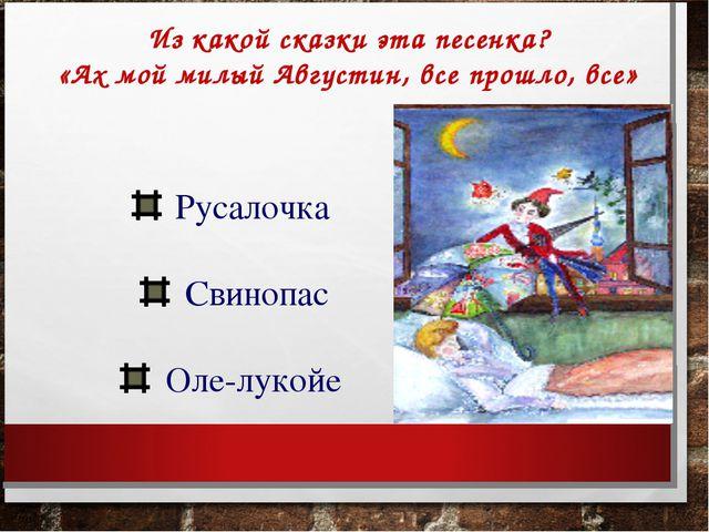 Из какой сказки эта песенка? «Ах мой милый Августин, все прошло, все» Русалоч...