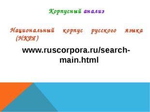 Корпусный анализ Национальный корпус русского языка (НКРЯ) www.ruscorpora.ru/