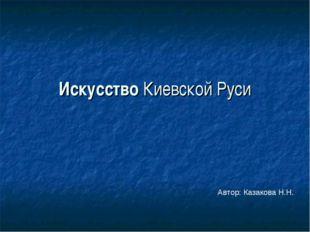 Искусство Киевской Руси Автор: Казакова Н.Н.