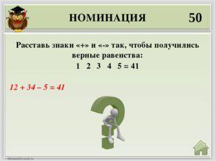 НОМИНАЦИЯ 50 12 + 34 – 5 = 41 Расставь знаки «+» и «-» так, чтобы получились