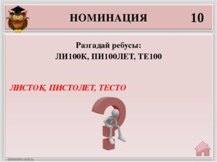 НОМИНАЦИЯ 10 ЛИСТОК, ПИСТОЛЕТ, ТЕСТО Разгадай ребусы: ЛИ100К, ПИ100ЛЕТ, ТЕ100