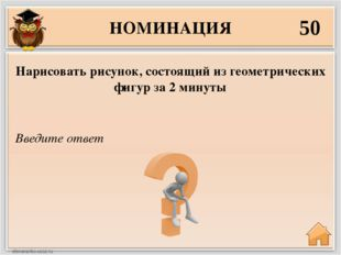 НОМИНАЦИЯ 50 Введите ответ Нарисовать рисунок, состоящий из геометрических фи
