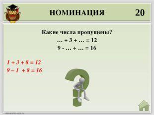 НОМИНАЦИЯ 20 1 + 3 + 8 = 12 9 – 1 + 8 = 16 Какие числа пропущены? … + 3 + … =