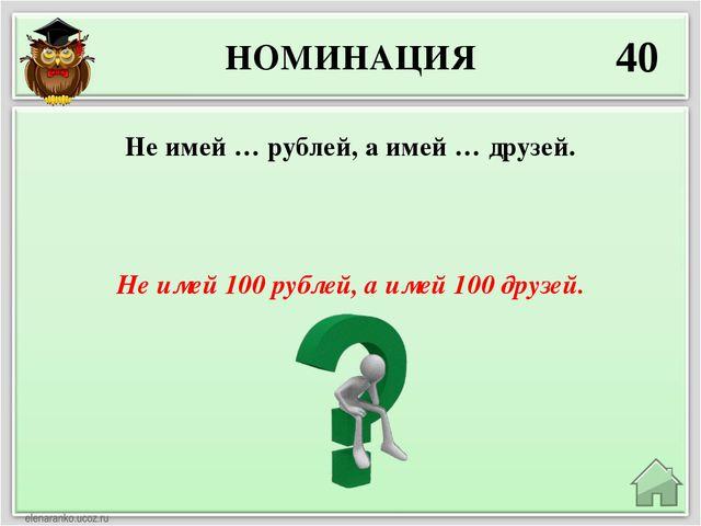 НОМИНАЦИЯ 40 Не имей 100 рублей, а имей 100 друзей. Не имей … рублей, а имей...