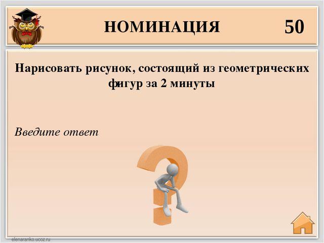 НОМИНАЦИЯ 50 Введите ответ Нарисовать рисунок, состоящий из геометрических фи...