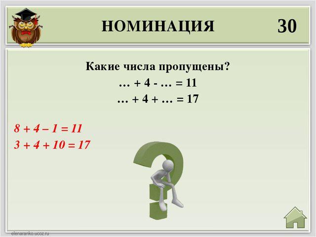 НОМИНАЦИЯ 30 8 + 4 – 1 = 11 3 + 4 + 10 = 17 Какие числа пропущены? … + 4 - …...