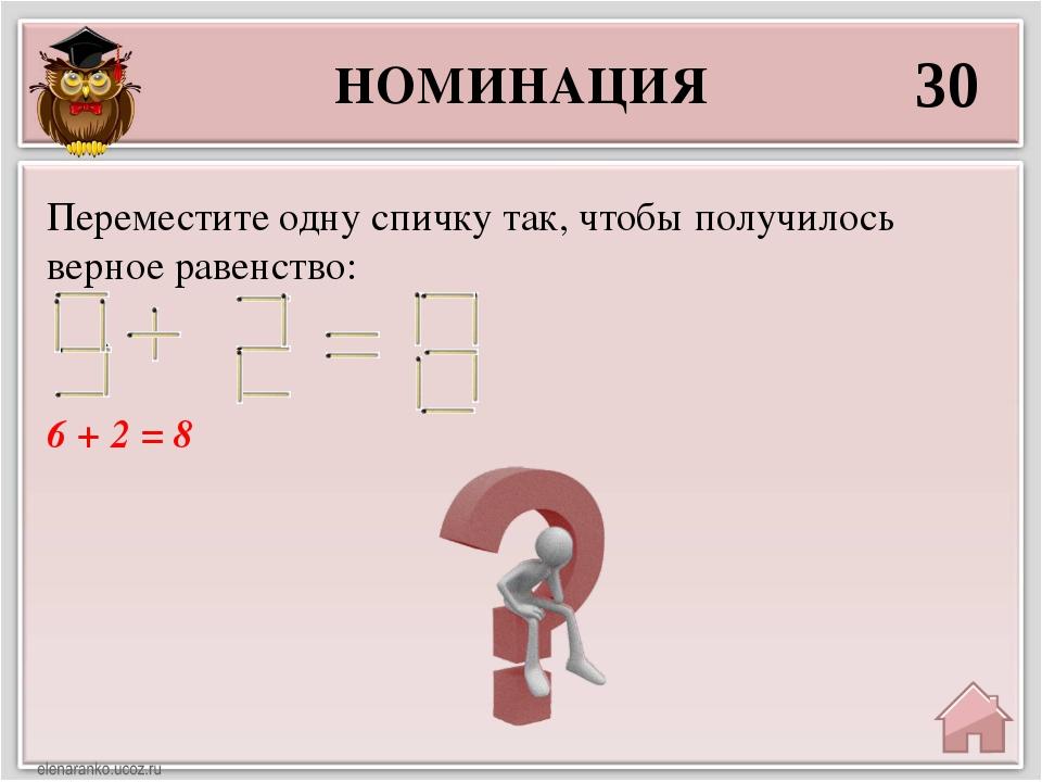 НОМИНАЦИЯ 30 6 + 2 = 8 Переместите одну спичку так, чтобы получилось верное р...