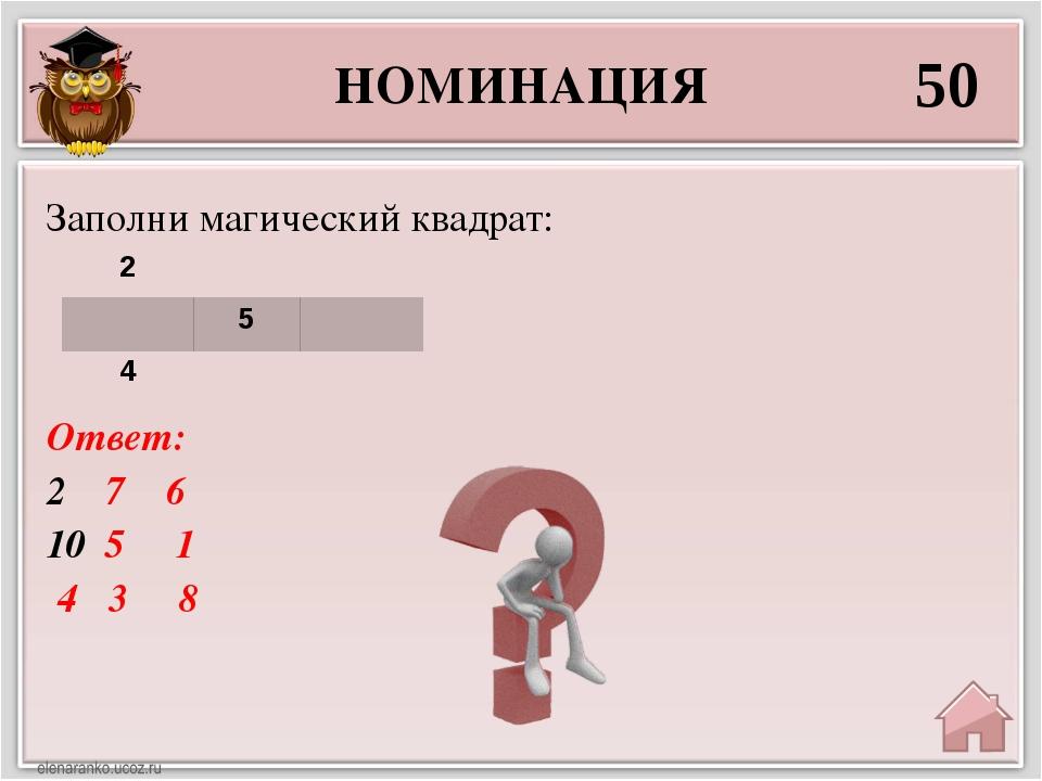 НОМИНАЦИЯ 50 Ответ: 7 6 5 1 4 3 8 Заполни магический квадрат: 2 5 4