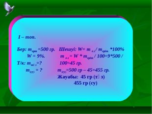 I – топ. Бер: mерт =500 гр. Шешуі: W= m е.з / mеріт *100% W = 9%. m е.з = W