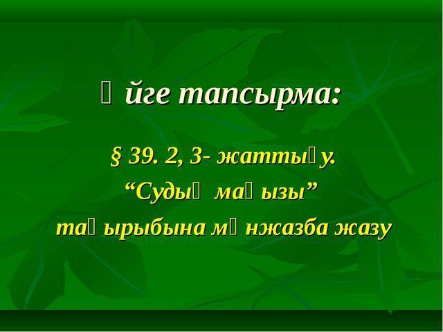 """Үйге тапсырма: § 39. 2, 3- жаттығу. """"Судың маңызы"""" тақырыбына мәнжазба жазу"""