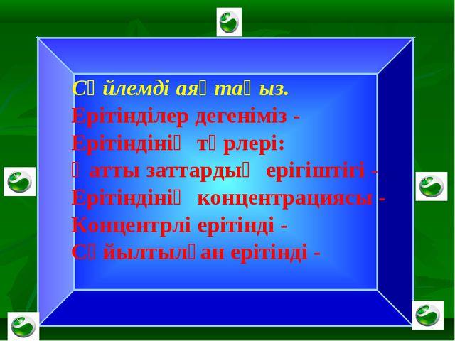 Сөйлемді аяқтаңыз. Ерітінділер дегеніміз - Ерітіндінің түрлері: Қатты заттар...