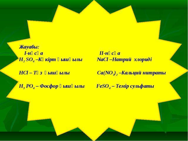 Жауабы: I-нұсқа II-нұсқа H2 SO4 –Күкірт қышқылы NaCl –Натрий хлориді HCl – Т...