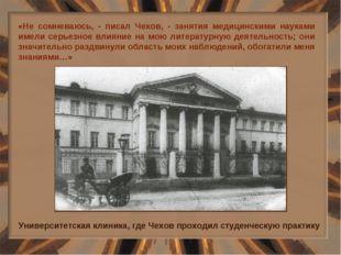 «Не сомневаюсь, - писал Чехов, - занятия медицинскими науками имели серьезное