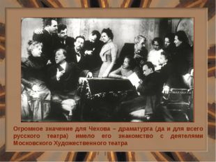 Огромное значение для Чехова – драматурга (да и для всего русского театра) им