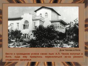Вести о громадном успехе своих пьес А.П. Чехов получал в Ялте, куда ему пришл