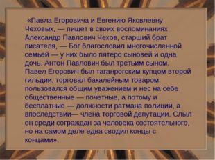 «Павла Егоровича и Евгению Яковлевну Чеховых, — пишет в своих воспоминаниях