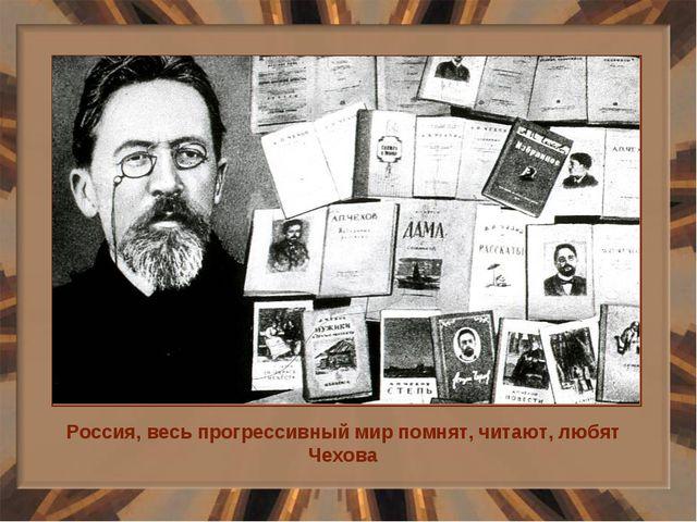 Россия, весь прогрессивный мир помнят, читают, любят Чехова