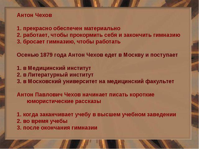 Антон Чехов 1. прекрасно обеспечен материально 2. работает, чтобы прокормить...