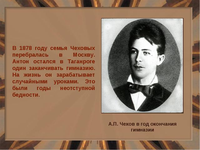 В 1878 году семья Чеховых перебралась в Москву. Антон остался в Таганроге оди...