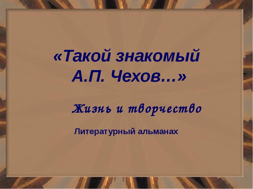 «Такой знакомый А.П. Чехов…» Жизнь и творчество Литературный альманах