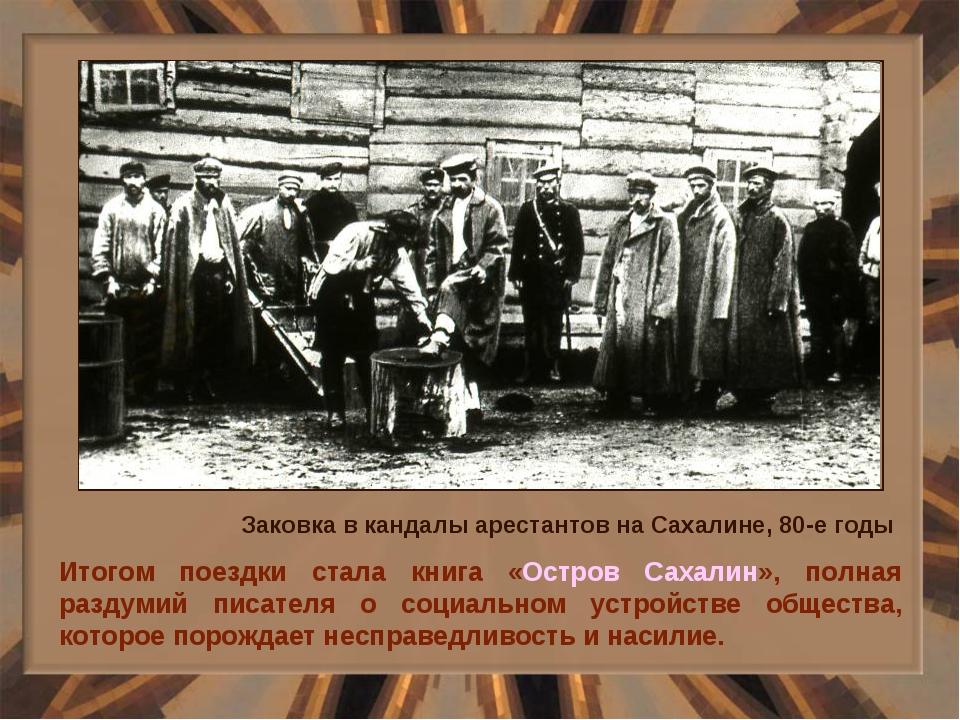 Итогом поездки стала книга «Остров Сахалин», полная раздумий писателя о социа...
