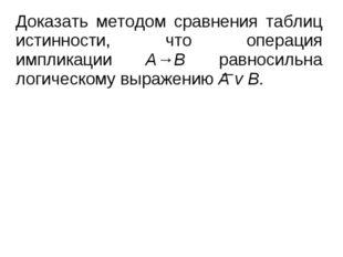 Доказать методом сравнения таблиц истинности, что операция импликации А→В рав
