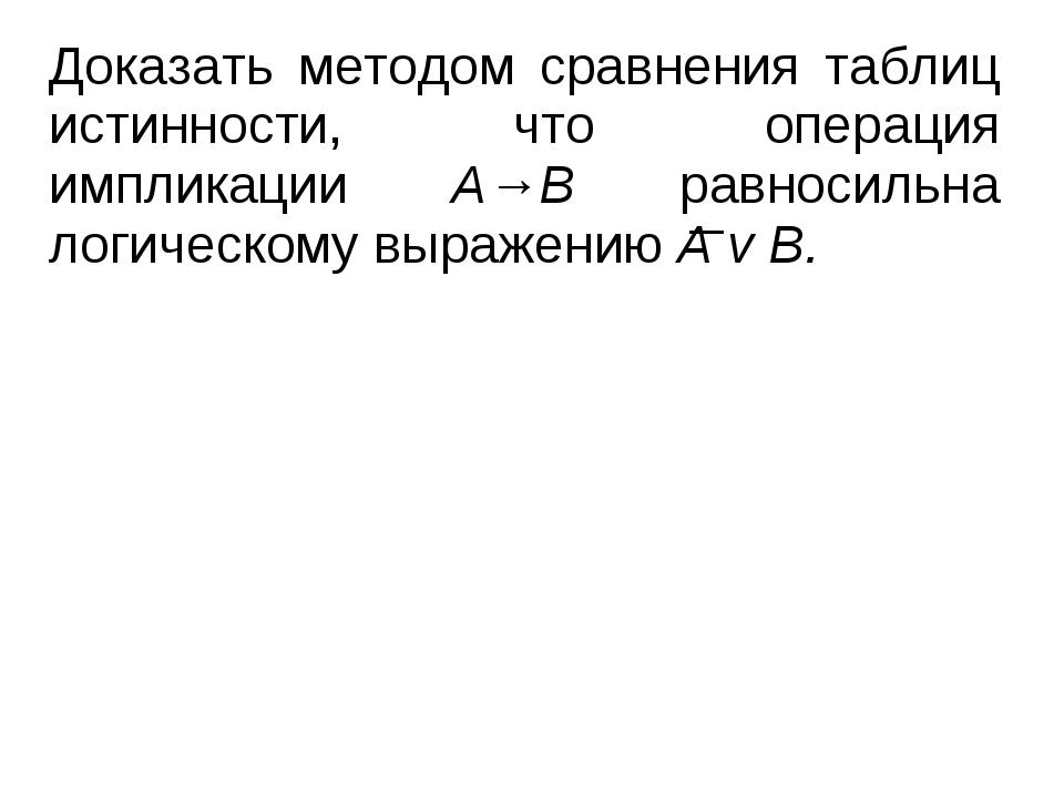 Доказать методом сравнения таблиц истинности, что операция импликации А→В рав...