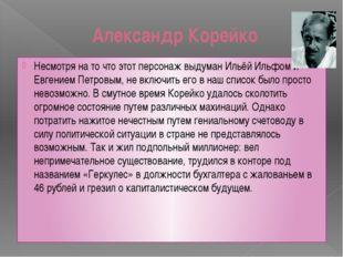 Александр Корейко Несмотря на то что этот персонаж выдуман Ильёй Ильфом и Евг