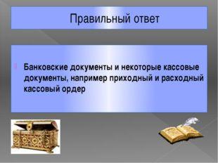 Правильный ответ Банковские документы и некоторые кассовые документы, наприме