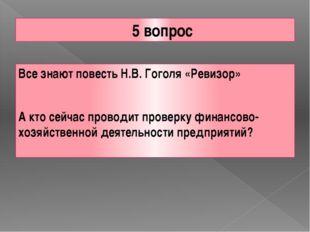 5 вопрос Все знают повесть Н.В. Гоголя «Ревизор» А кто сейчас проводит провер