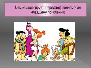 Семья делегирует (передает) полномочия младшему поколению
