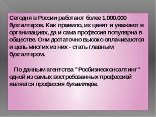 Сегодня в России работают более 1.000.000 бухгалтеров. Как правило, их ценят