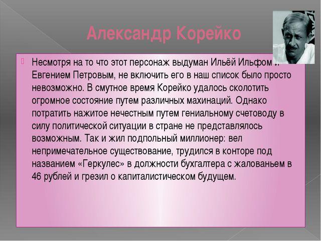 Александр Корейко Несмотря на то что этот персонаж выдуман Ильёй Ильфом и Евг...