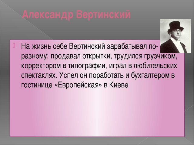 Александр Вертинский На жизнь себе Вертинский зарабатывал по-разному: продава...
