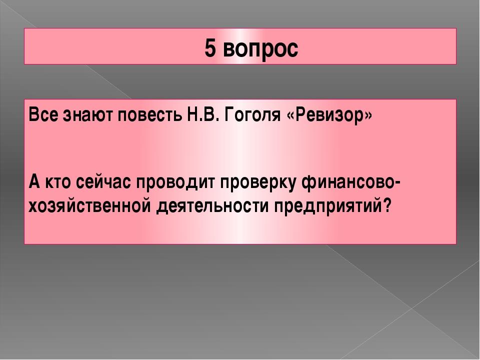 5 вопрос Все знают повесть Н.В. Гоголя «Ревизор» А кто сейчас проводит провер...