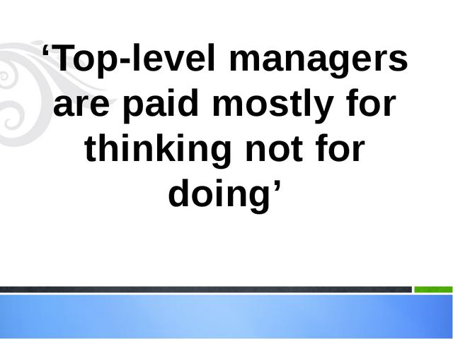 'Top-level managers are paid mostly for thinking not for doing'