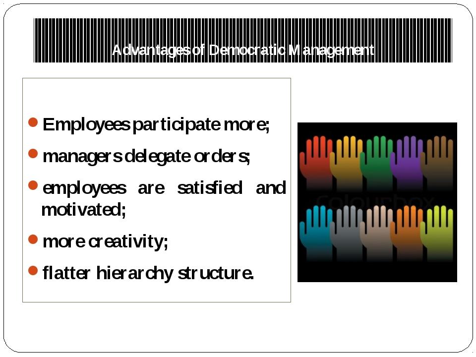 Advantages of Democratic Management Employees participate more; managers dele...