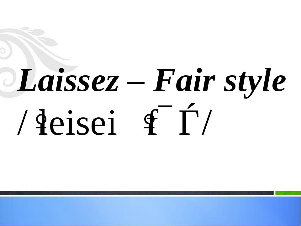 Laissez – Fair style /ˈleisei ˈfɛǝ/