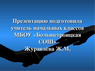 Презентацию подготовила учитель начальных классов МБОУ «Большетроицкая СОШ» Ж