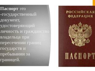 Паспорт это -государственный документ, удостоверяющий личность и гражданство