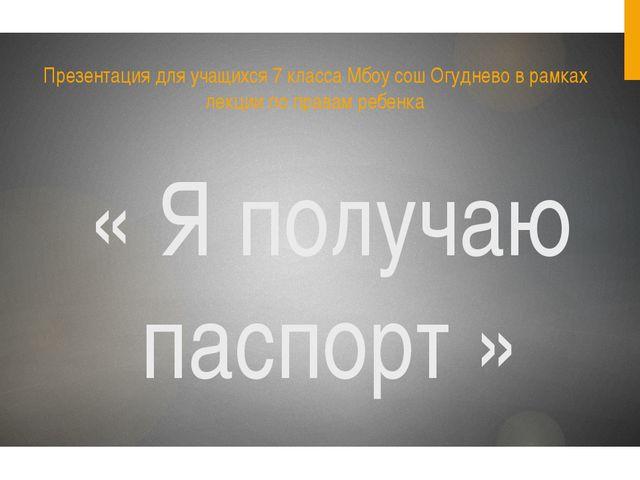 « Я получаю паспорт » Презентация для учащихся 7 класса Мбоу сош Огуднево в р...