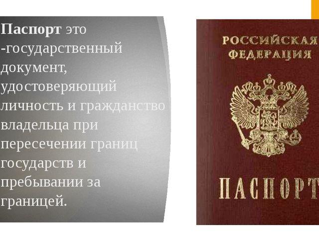 Паспорт это -государственный документ, удостоверяющий личность и гражданство...
