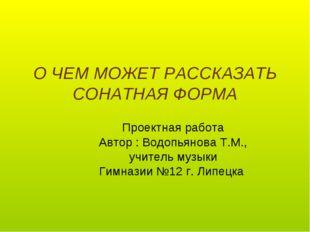О ЧЕМ МОЖЕТ РАССКАЗАТЬ СОНАТНАЯ ФОРМА Проектная работа Автор : Водопьянова Т.