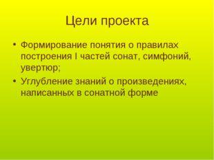 Цели проекта Формирование понятия о правилах построения I частей сонат, симфо