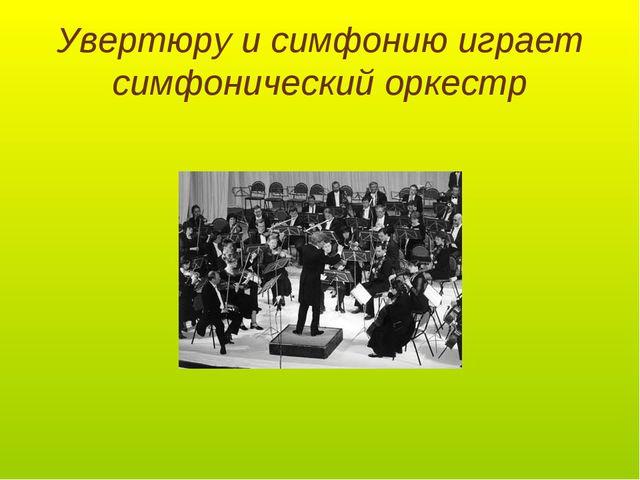 Увертюру и симфонию играет симфонический оркестр