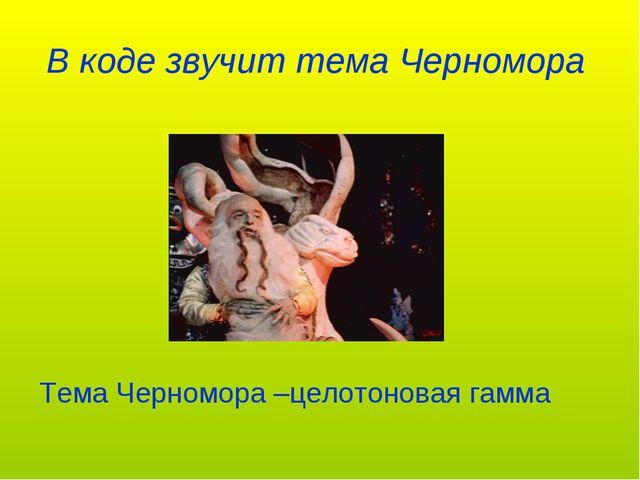 В коде звучит тема Черномора Тема Черномора –целотоновая гамма