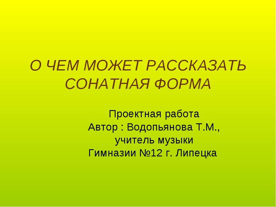 О ЧЕМ МОЖЕТ РАССКАЗАТЬ СОНАТНАЯ ФОРМА Проектная работа Автор : Водопьянова Т....
