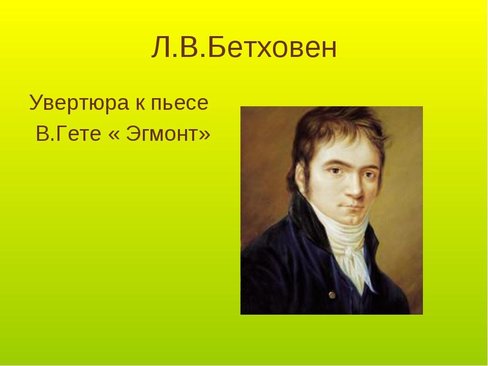 Л.В.Бетховен Увертюра к пьесе В.Гете « Эгмонт»