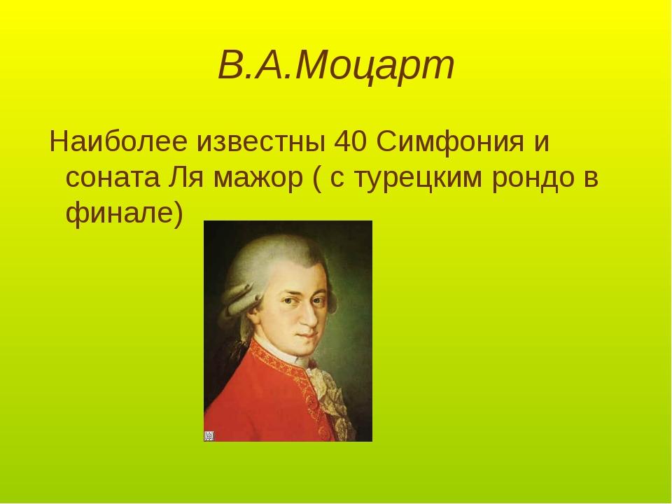 В.А.Моцарт Наиболее известны 40 Симфония и соната Ля мажор ( с турецким рондо...